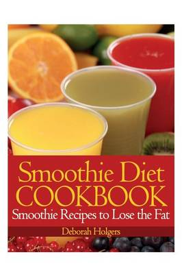 Smoothie Diet Cookbook: Smoothie Recipes to Lose the Fat (Paperback)