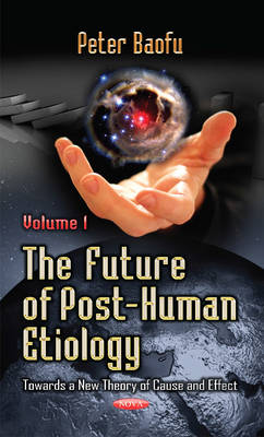 The Future of Post-Human Etiology: Volume 1: Towards a New Theory of Cause and Effect (Hardback)