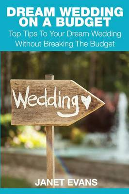 Dream Wedding on a Budget: Top Tips to Your Dream Wedding Without Breaking the Budget (Paperback)
