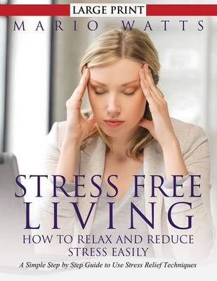 Stress Free Living: How to Relax and Reduce Stress Easily (Large): A Simple Step by Step Guide to Use Stress Relief Techniques (Paperback)