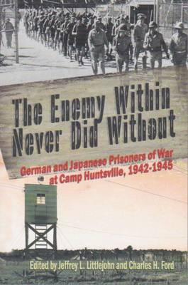 The Enemy Within Never Did Without: German and Japanese Prisoners of War at Camp Huntsville, Texas, 1942-1945 (Paperback)