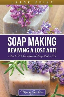 Soap Making: Reviving a Lost Art! (Large Print): How to Make Homemade Soap Like a Pro (Paperback)