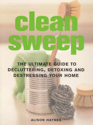 Clean Sweep: The Ultimate Guide to Decluttering, Detoxing and Destressing Your Home (Paperback)