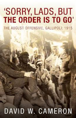'Sorry, Lads, But the Order is to Go': The August Offensive, Gallipoli: 1915 (Paperback)