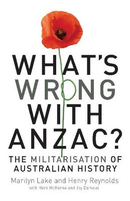 What's Wrong with ANZAC?: The Militarisation of Australian History (Paperback)