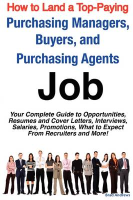 How to Land a Top-Paying Purchasing Managers, Buyers, and Purchasing Agents Job: Your Complete Guide to Opportunities, Resumes and Cover Letters, Interviews, Salaries, Promotions, What to Expect from Recruiters and More! (Paperback)