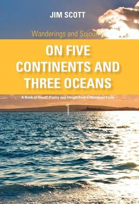 Wanderings and Sojourns - On Five Continents and Three Oceans - Book 1: A Book of Travel, Poetry and Insight from a Wanderer's Life (Hardback)