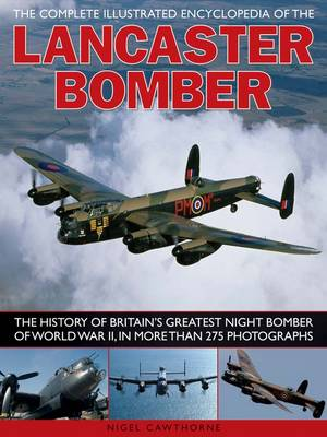 The Complete Illustrated Encyclopedia of the Lancaster Bomber: The History of Britain's Greatest Night Bomber of World War II, in More Than 275 Photographs (Paperback)