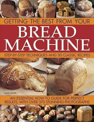 Getting the Best from Your Bread Machine: Step-by-step Techniques and 50 Classic Recipes : an Essential How-to Guide for Perfect Results, with Over 370 Stunning Photographs (Paperback)