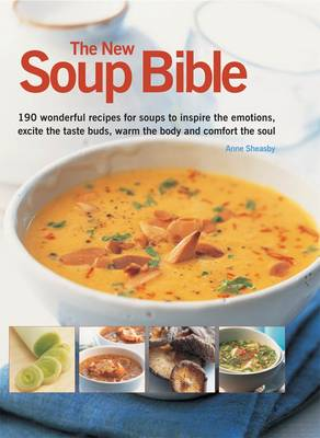 The New Soup Bible: 190 Wonderful Recipes for Soups That Will Inspire the Emotions, Excite the Tatse Buds, Warm the Body and Comfort the Soul (Paperback)