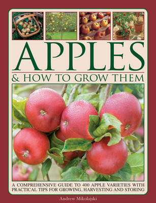 Apples & How To Grow Them: A Comprehensive Guide to 400 Apple Varieties with Practical Tips for Growing, Harvesting and Storing (Paperback)