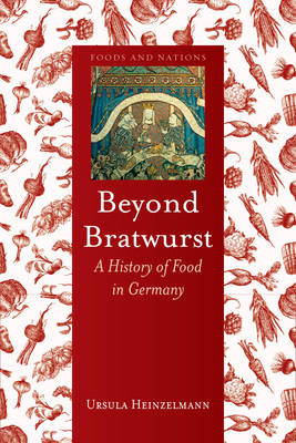 Beyond Bratwurst: A History of Food in Germany - Foods and Nations (Hardback)