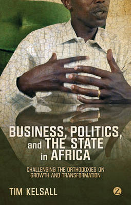 Business, Politics and the State in Africa: Challenging the Orthodoxies on Growth and Transformation (Paperback)