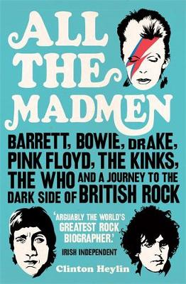 All the Madmen: Barrett, Bowie, Drake, the Floyd, The Kinks, The Who and the Journey to the Dark Side of English Rock (Paperback)