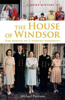 A Brief History of the House of Windsor: The Making of a Modern Monarchy - Brief Histories (Paperback)