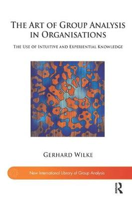 The Art of Group Analysis in Organisations: The Use of Intuitive and Experiential Knowledge - The New International Library of Group Analysis (Paperback)