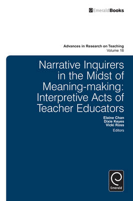 Narrative Inquirers in the Midst of Meaning-Making: Interpretive Acts of Teacher Educators - Advances in Research on Teaching v. 16 (Hardback)