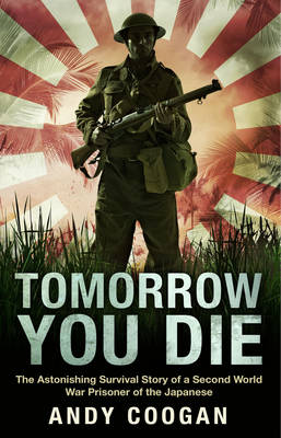 Tomorrow You Die: The Astonishing Survival Story of a Second World War Prisoner of the Japanese (Hardback)