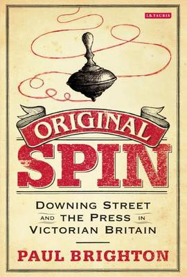 Original Spin: Downing Street and the Press in Victorian Britain (Hardback)
