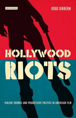 Hollywood Riots: Violent Crowds and Progressive Politics in American Film - Cinema and Society v.20 (Hardback)