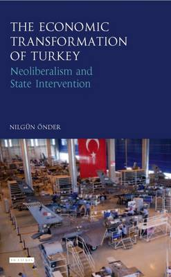 The Economic Transformation of Turkey: Neoliberalism and State Intervention - Library of Modern Turkey (Hardback)