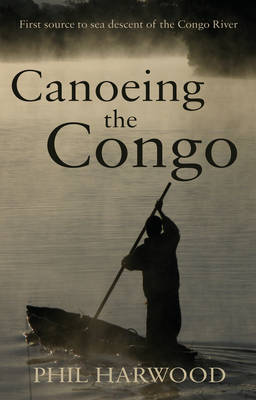 Canoeing the Congo: First Source to Sea Descent of the Congo River (Paperback)