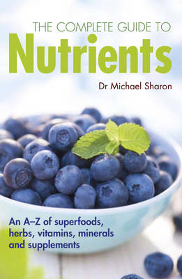 The Complete Guide to Nutrients: A User's Guide to Foods, Herbs, Vitamins and Minerals (Paperback)