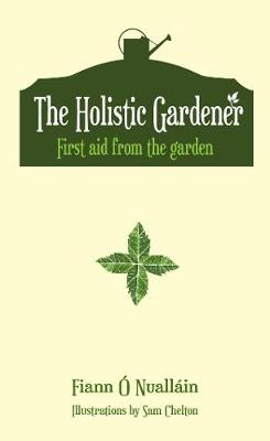 The Holistic Gardener: First Aid from the Garden (Hardback)