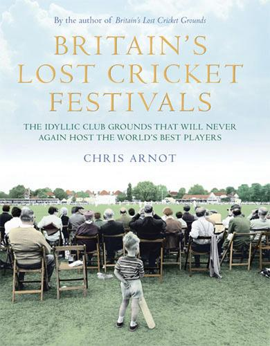 Britain's Lost Cricket Festivals: The Idyllic Club Grounds That Will Never Again Host the World's Best Players (Hardback)