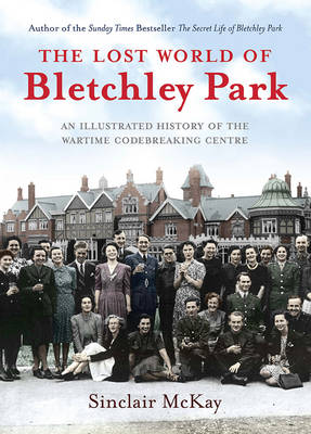 The Lost World of Bletchley Park: The Illustrated History of the Wartime Codebreaking Centre (Hardback)