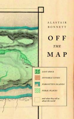 Off the Map: Lost Spaces, Invisible Cities, Forgotten Islands, Feral Places and What They Tell Us About the World (Hardback)