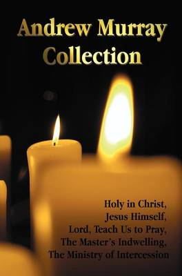 The Andrew Murray Collection, Including the Books Holy in Christ, Jesus Himself, Lord, Teach Us to Pray, The Master's Indwelling, The Ministry of Intercession (Hardback)