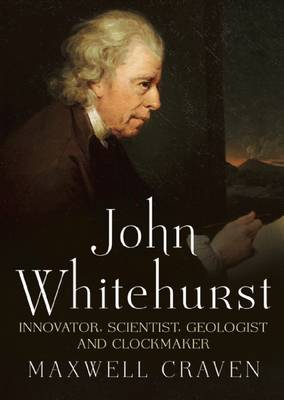 John Whitehurst FRS: Innovator, Scientist, Geologist and Clockmaker (Hardback)