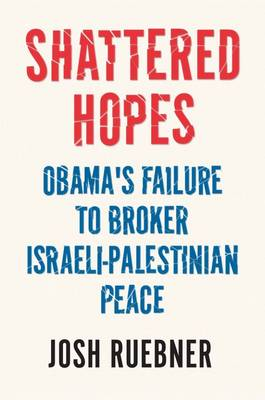 Shattered Hopes: The Failure of Obama's Middle East Peace Process (Hardback)