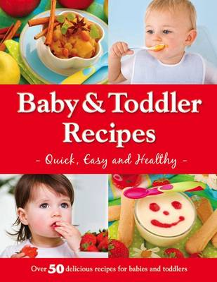 Baby and Toddler Recipes: Quick, Easy and Healthy! - Baby & Toddler (Book)