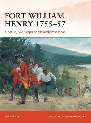 Fort William Henry, 1755-57: A Battle, Two Sieges and Bloody Massacre - Campaign 260 (Paperback)
