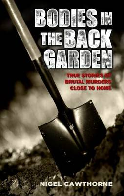 Bodies in the Back Garden: True Stories of Brutal Murders Close to Home (Paperback)