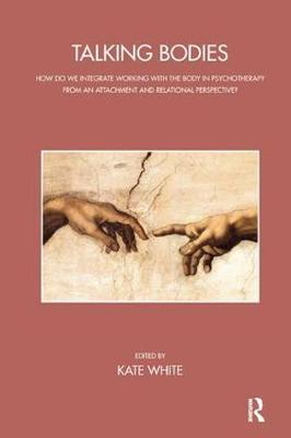 Talking Bodies: How Do We Integrate Working with the Body in Psychotherapy from an Attachment and Relational Perspective? - The John Bowlby Memorial Conference Monograph Series (Paperback)