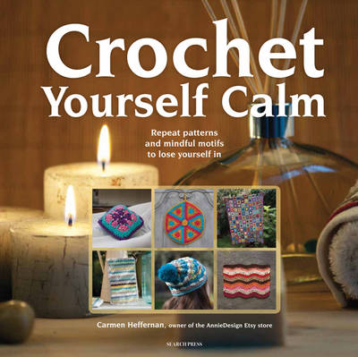Crochet Yourself Calm: Repeat Patterns and Mindful Motifs to Lose Yourself in (Paperback)