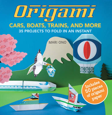 Origami Cars, Boats, Trains and More: 35 Projects to Fold in an Instant (Paperback)