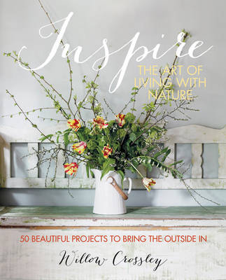 Inspire - The Art of Living with Nature: 50 Beautiful Projects to Bring the Outside in (Hardback)