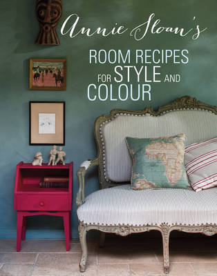 Annie Sloan's Room Recipes for Style and Colour: Find the Right Interiors Recipe for Your Ideal Home with Annie Sloan (Hardback)