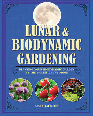 Lunar and Biodynamic Gardening: Planting Your Biodynamic Garden by the Phases of the Moon (Hardback)