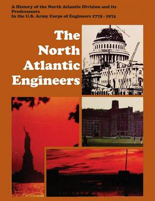 The North Atlantic Engineers: A History of the North Atlantic Division and Its Predecessors in the U.S. Army Corps of Engineers 1775-1974 (Paperback)