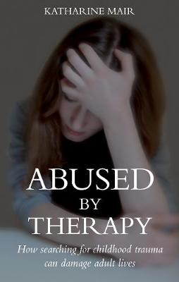 Abused by Therapy: How Searching for Childhood Trauma Can Damage Adult Lives (Paperback)