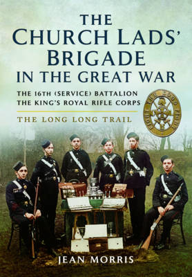 The Church Lads' Brigade in the Great War: The 16th Service Battalion the King's Royal Rifle Corps (Hardback)