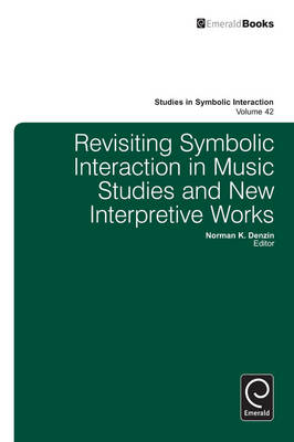 Revisiting Symbolic Interaction in Music Studies and New Interpretive Works - Studies in Symbolic Interaction v. 42 (Hardback)