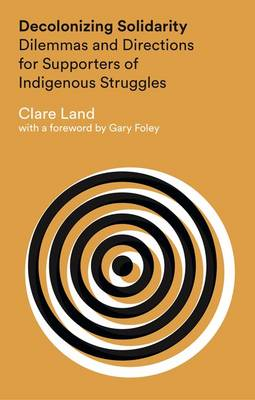 Decolonizing Solidarity: Dilemmas and Directions for Supporters of Indigenous Struggles (Hardback)