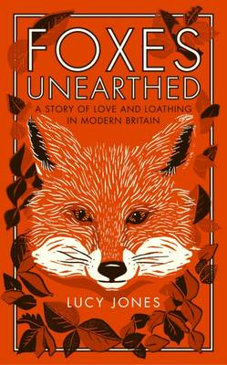 Foxes Unearthed: A Story of Love and Loathing in Modern Britain (Hardback)