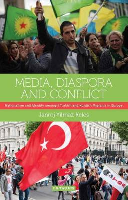 Media, Diaspora and Conflict: Nationalism and Identity Amongst Turkish and Kurdish Migrants in Europe - International Library of Migration Studies (Hardback)